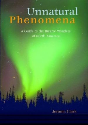 Unnatural Phenomena: A Guide to the Bizarre Wonders of North America. Jerome Clark
