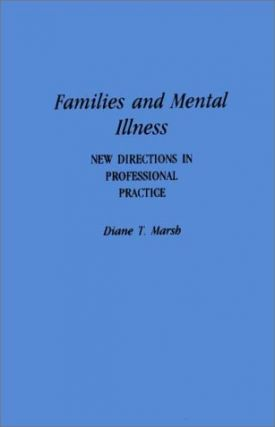 Families and Mental Illness: New Directions in Professional Practice. Diane T. Marsh