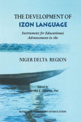 Development of Izon Language: Instrument for Educational Advancement in the Niger Delta Region. Marth I. Akpana.