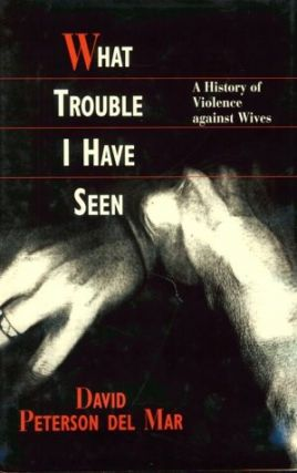 What Trouble I Have Seen: A History of Violence against Wives. David Peterson del Mar
