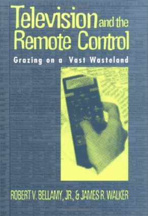 Television and the Remote Control: Grazing on a Vast Wasteland. Robert V. Bellamy, Jr., James R....
