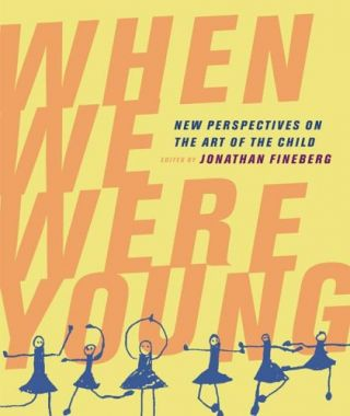 When We Were Young: New Perspectives on the Art of the Child. Jonathan Fineberg