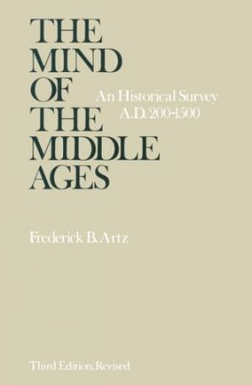 The Mind of the Middle Ages: An Historical Survey A.D.200-1500. Frederick B. Artz