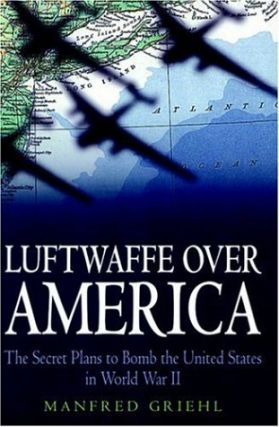 Luftwaffe over America: The Secret Plans to Bomb the United States in World War II. Manfred Griehl.