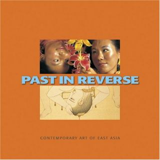 Past In Reverse: Contemporary Art of East Asia.; Curated by Betti-Sue Hertz. (exhibition...