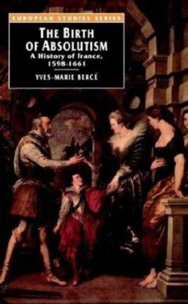 The Birth of Absolutism: A History of France, 1598-1661. Yves-Marie Berce.