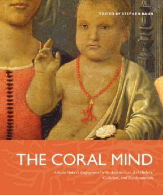 The Coral Mind: Adrian Stokes's Engagement with Art History, Criticism, Architecture, and...