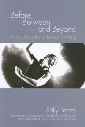 Before, Between, and Beyond: Three Decades of Dance Writing. Sally Banes