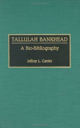 Tallulah Bankhead: A Bio-Bibliography.; (Bio-Bibliographies in the Performing Arts, 21.). Jeffrey L. Carrier.