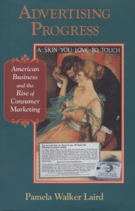 Advertising Progress: American Business and the Rise of Consumer Marketing.; (Studies in Industry...