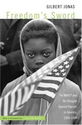 Freedom's Sword: The NAACP and the Struggle Against Racism in America, 1909-1969. Gilbert Jonas