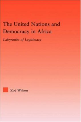 The United Nations and Democracy in Africa: Labyrinths of Legitimacy.; (Studies in International...
