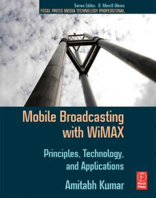 Mobile Broadcasting with WiMAX: Principles, Techology, and Applications. Amitabh Kumar
