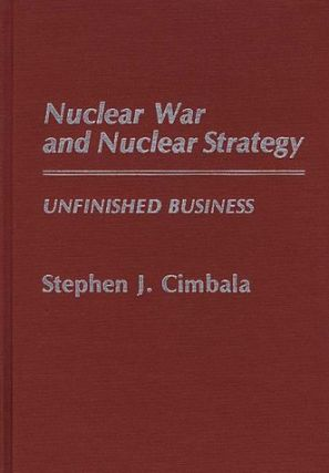 Nuclear War and Nuclear Strategy: Unfinished Business.; (Contributions in Military Studies, Number 68.). Stephen J. Cimbala.