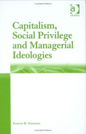 Capitalism, Social Privilege and Managerial Ideologies. Ernesto R. Gantman