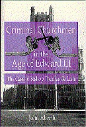 Criminal Churchmen in the Age of Edward III: The Case of Bishop Thomas de Lisle. John Aberth