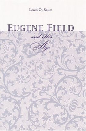 Eugene Field and His Age. Lewis O. Saum