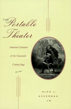 Portable Theater: American Literature and the Nineteenth-Century Stage. Alan L. Ackerman, Jr. The.