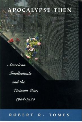 Apocalypse Then: American Intellectuals and the Vietnam War 1954-1975. Robert R. Tomes