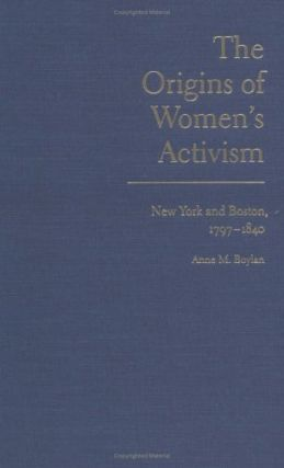 The Origins of Women's Activism: New York and Boston, 1797-1840. Anne M. Boylan.